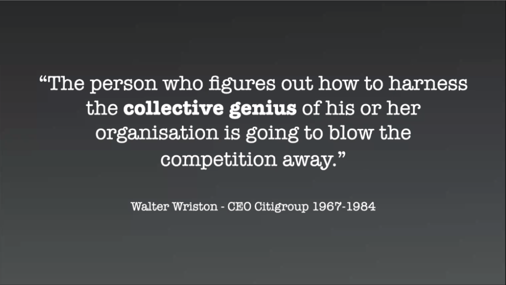"""The person who figures out how to harness the collective genius of his r her organisation is going to blow the competition away."" Walter Wriston - CEO Citigroup 1967-1984"